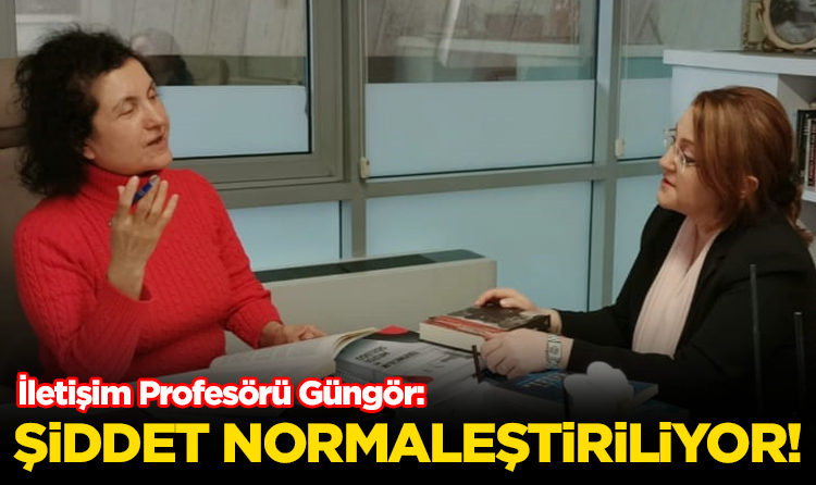 İletişim Profesörü Güngör; Şiddet Normalleştiriliyor!